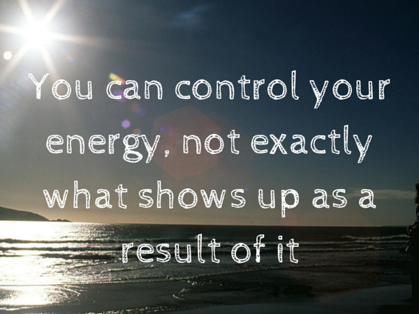 You can control your energy, not what shows up as a result of it (1)