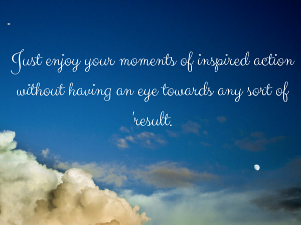 Just enjoy your moments of inspired action without having an eye towards any sort of 'result.