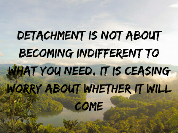 Detachment-is-not-about-Becoming-indifferent-to-what-you-want-it-is-ceasing-worry-about-whether-it-will-come.png